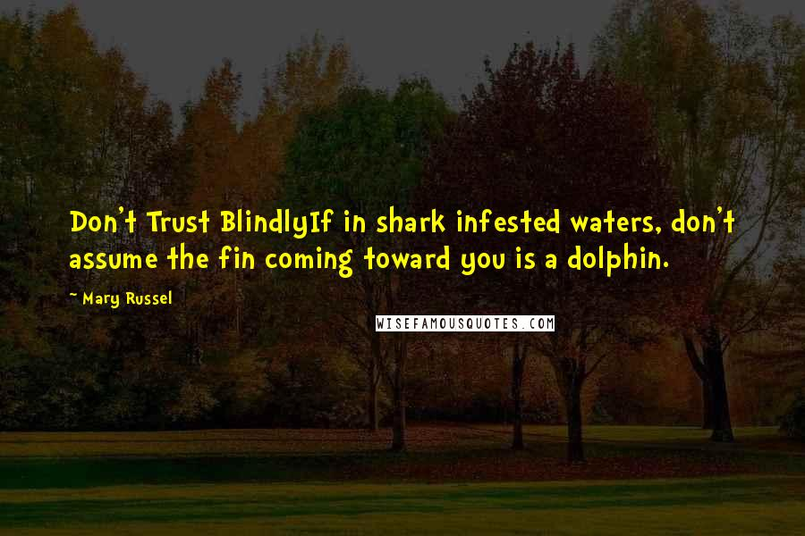 Mary Russel quotes: Don't Trust BlindlyIf in shark infested waters, don't assume the fin coming toward you is a dolphin.