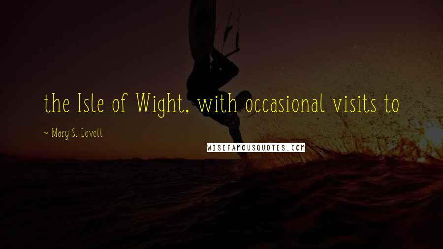 Mary S. Lovell quotes: the Isle of Wight, with occasional visits to