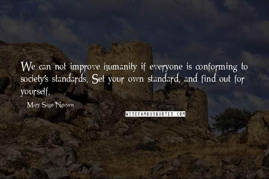 Mary Sage Nguyen quotes: We can not improve humanity if everyone is conforming to society's standards. Set your own standard, and find out for yourself.