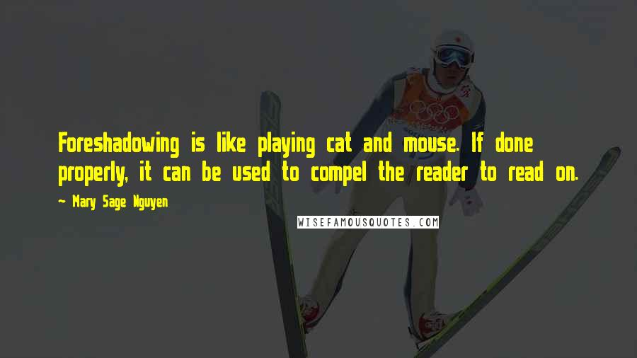 Mary Sage Nguyen quotes: Foreshadowing is like playing cat and mouse. If done properly, it can be used to compel the reader to read on.