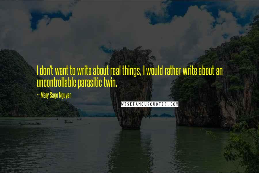 Mary Sage Nguyen quotes: I don't want to write about real things, I would rather write about an uncontrollable parasitic twin.