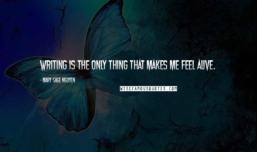 Mary Sage Nguyen quotes: Writing is the only thing that makes me feel alive.