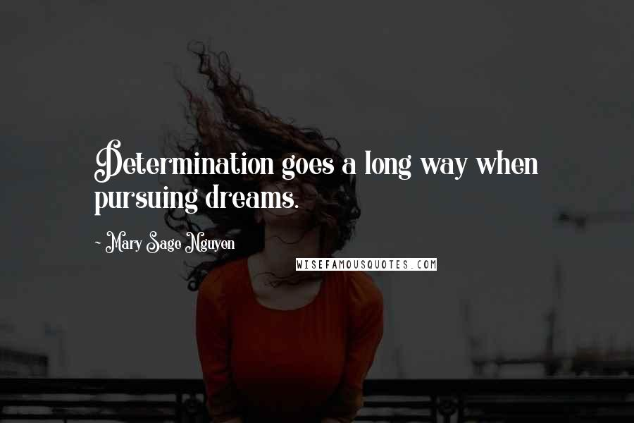 Mary Sage Nguyen quotes: Determination goes a long way when pursuing dreams.
