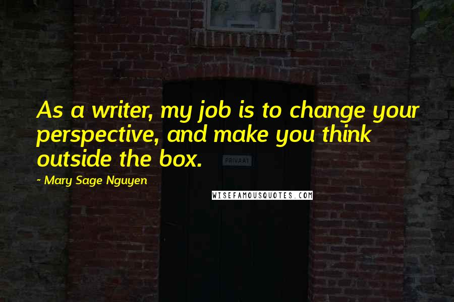 Mary Sage Nguyen quotes: As a writer, my job is to change your perspective, and make you think outside the box.
