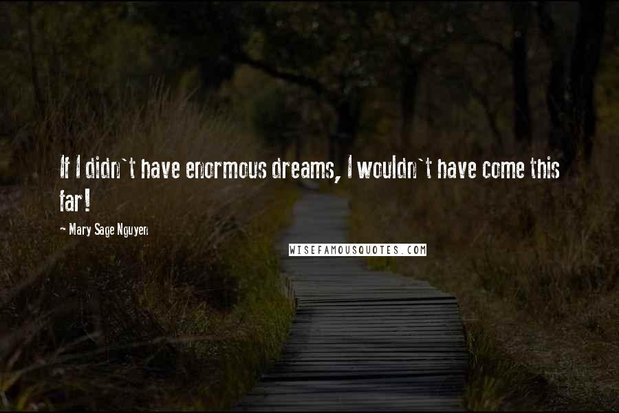 Mary Sage Nguyen quotes: If I didn't have enormous dreams, I wouldn't have come this far!