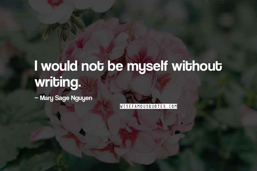 Mary Sage Nguyen quotes: I would not be myself without writing.