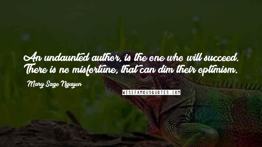 Mary Sage Nguyen quotes: An undaunted author, is the one who will succeed. There is no misfortune, that can dim their optimism.