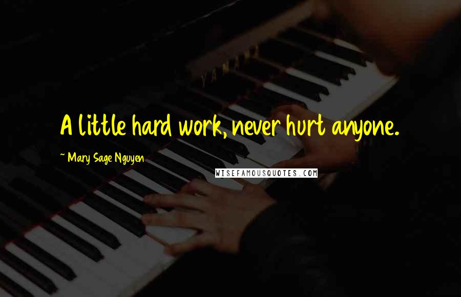Mary Sage Nguyen quotes: A little hard work, never hurt anyone.