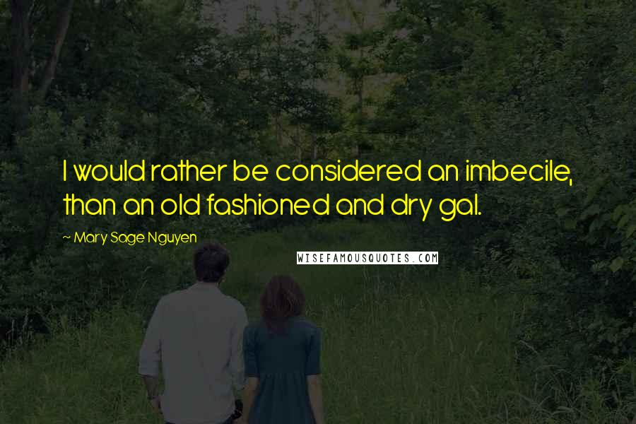 Mary Sage Nguyen quotes: I would rather be considered an imbecile, than an old fashioned and dry gal.