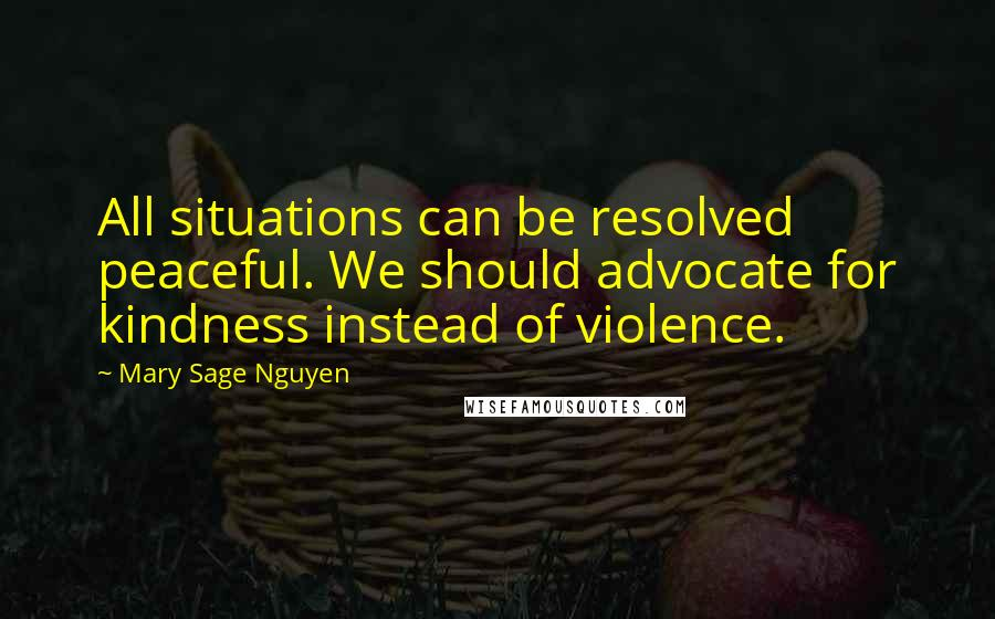 Mary Sage Nguyen quotes: All situations can be resolved peaceful. We should advocate for kindness instead of violence.