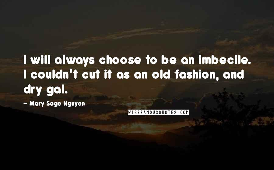 Mary Sage Nguyen quotes: I will always choose to be an imbecile. I couldn't cut it as an old fashion, and dry gal.