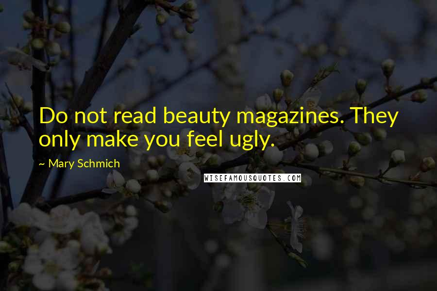 Mary Schmich quotes: Do not read beauty magazines. They only make you feel ugly.