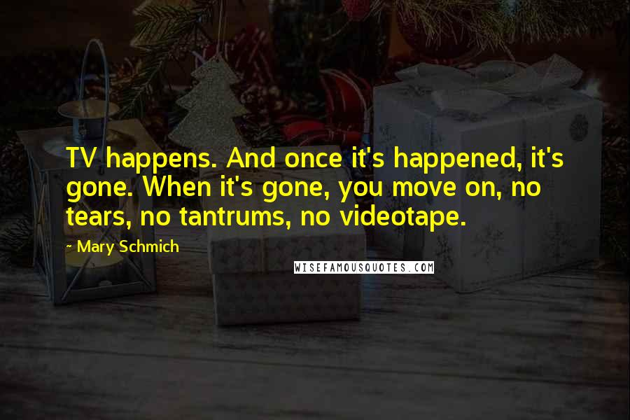 Mary Schmich quotes: TV happens. And once it's happened, it's gone. When it's gone, you move on, no tears, no tantrums, no videotape.