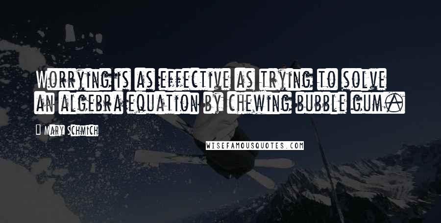 Mary Schmich quotes: Worrying is as effective as trying to solve an algebra equation by chewing bubble gum.