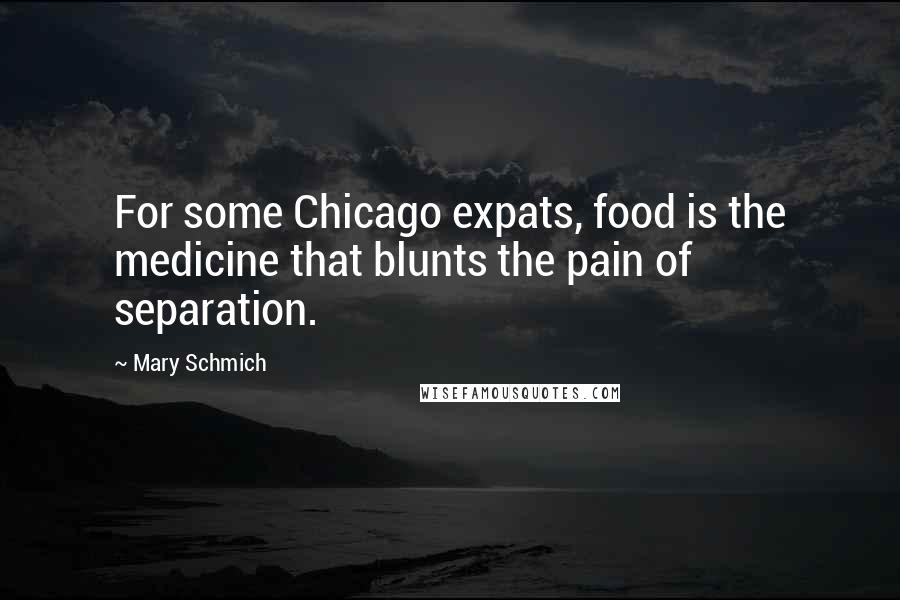 Mary Schmich quotes: For some Chicago expats, food is the medicine that blunts the pain of separation.