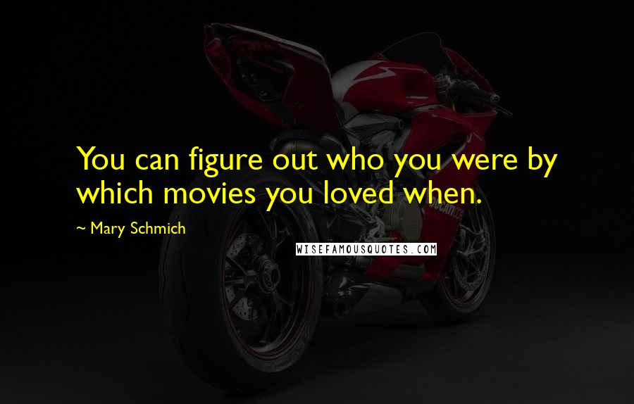 Mary Schmich quotes: You can figure out who you were by which movies you loved when.