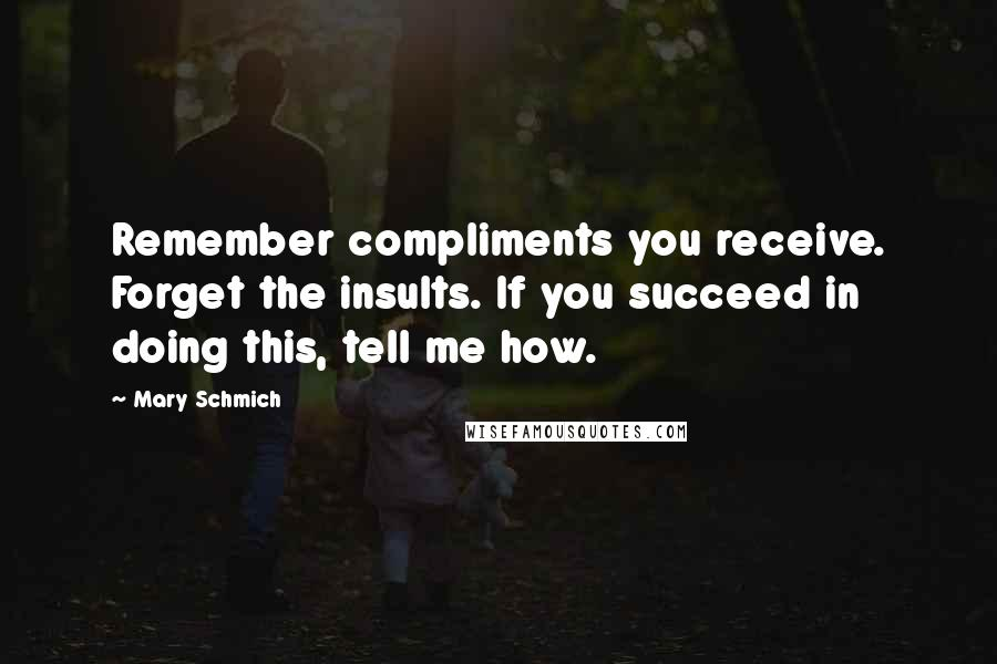 Mary Schmich quotes: Remember compliments you receive. Forget the insults. If you succeed in doing this, tell me how.