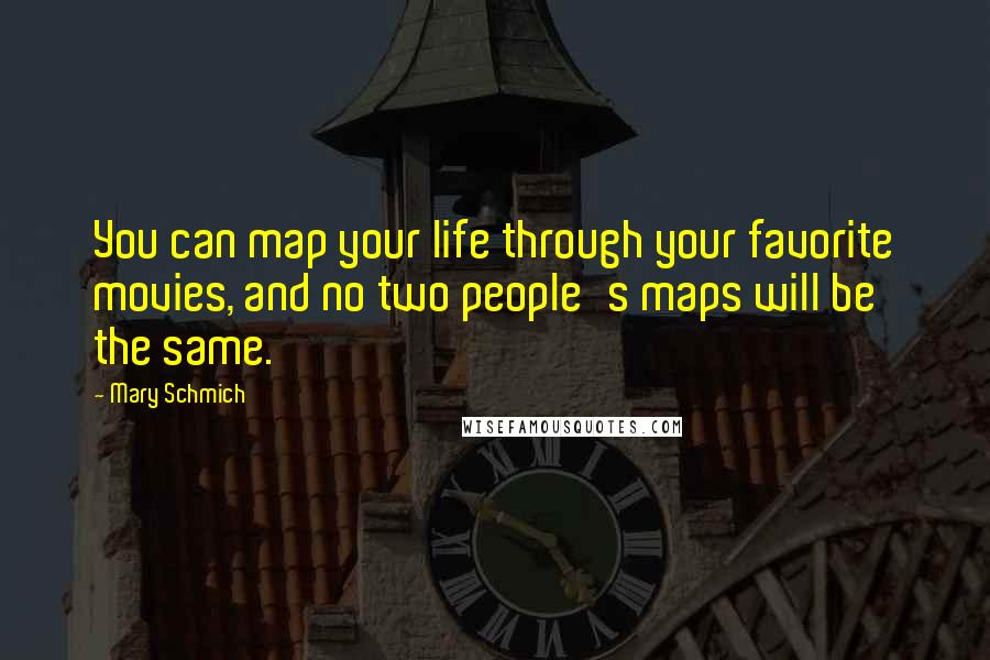 Mary Schmich quotes: You can map your life through your favorite movies, and no two people's maps will be the same.