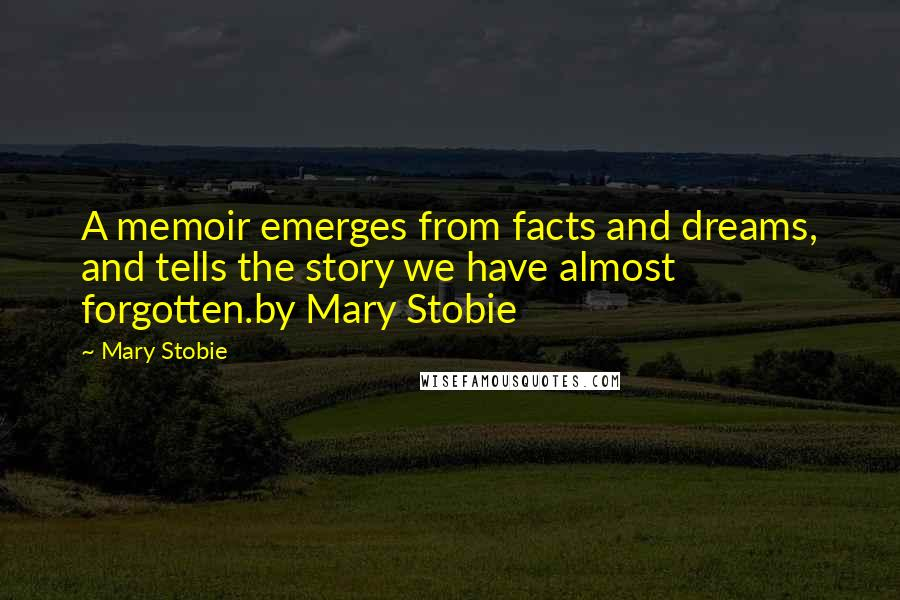 Mary Stobie quotes: A memoir emerges from facts and dreams, and tells the story we have almost forgotten.by Mary Stobie