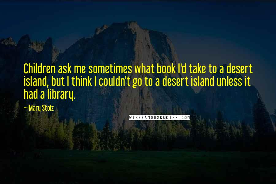 Mary Stolz quotes: Children ask me sometimes what book I'd take to a desert island, but I think I couldn't go to a desert island unless it had a library.