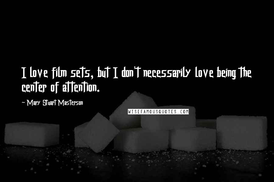 Mary Stuart Masterson quotes: I love film sets, but I don't necessarily love being the center of attention.