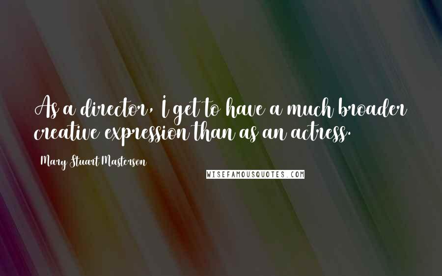Mary Stuart Masterson quotes: As a director, I get to have a much broader creative expression than as an actress.