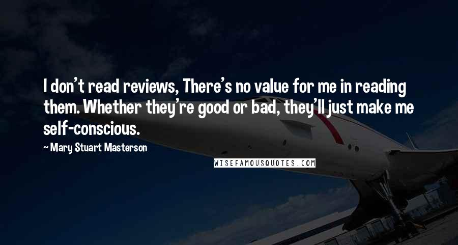 Mary Stuart Masterson quotes: I don't read reviews, There's no value for me in reading them. Whether they're good or bad, they'll just make me self-conscious.