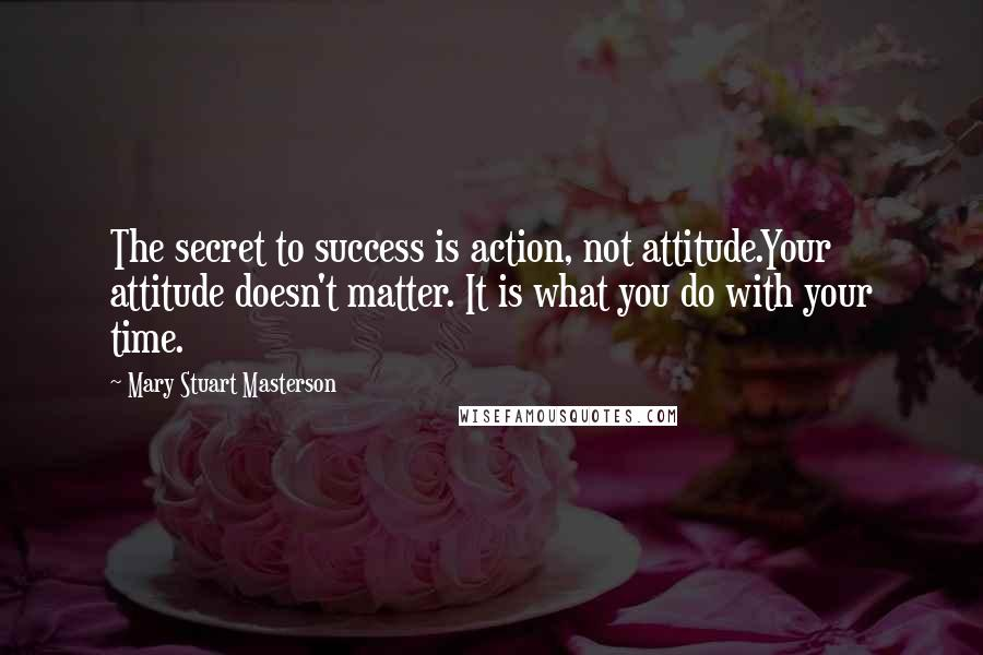 Mary Stuart Masterson quotes: The secret to success is action, not attitude.Your attitude doesn't matter. It is what you do with your time.