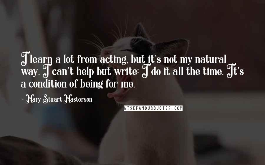 Mary Stuart Masterson quotes: I learn a lot from acting, but it's not my natural way. I can't help but write; I do it all the time. It's a condition of being for me.