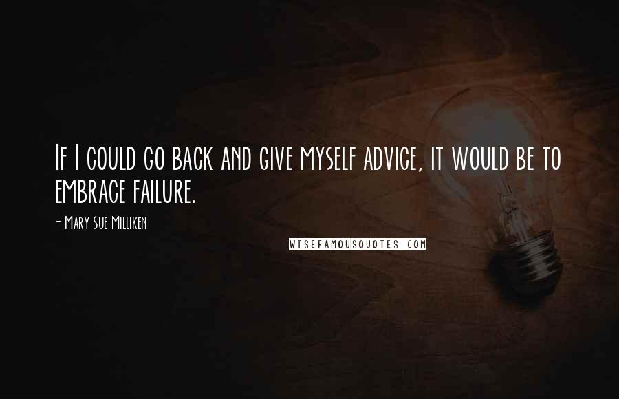 Mary Sue Milliken quotes: If I could go back and give myself advice, it would be to embrace failure.
