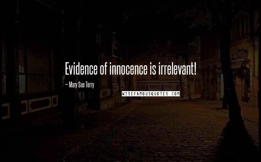 Mary Sue Terry quotes: Evidence of innocence is irrelevant!