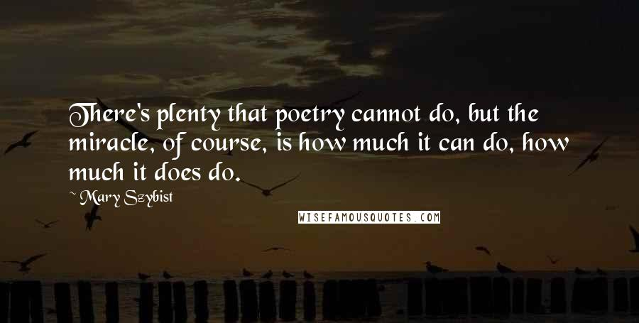 Mary Szybist quotes: There's plenty that poetry cannot do, but the miracle, of course, is how much it can do, how much it does do.