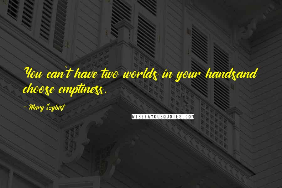 Mary Szybist quotes: You can't have two worlds in your handsand choose emptiness.