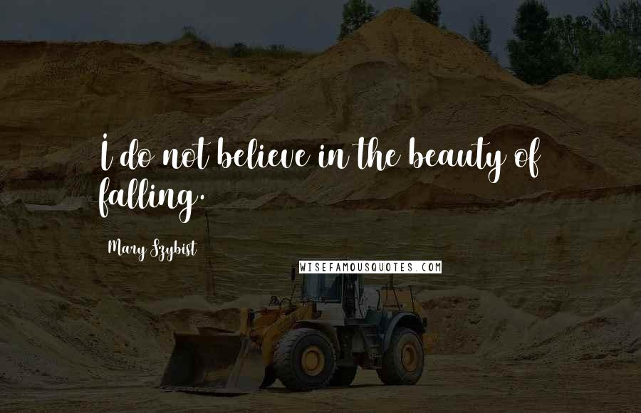 Mary Szybist quotes: I do not believe in the beauty of falling.