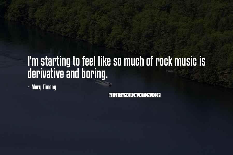 Mary Timony quotes: I'm starting to feel like so much of rock music is derivative and boring.