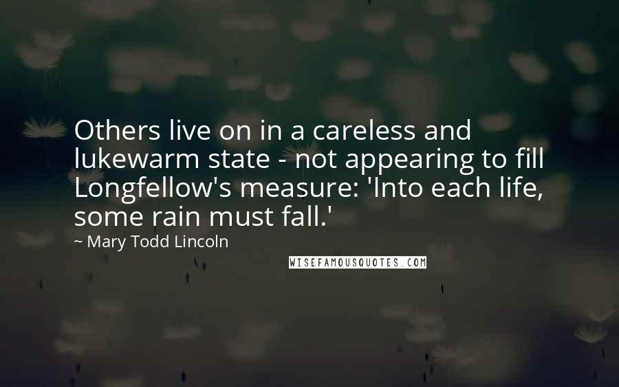 Mary Todd Lincoln quotes: Others live on in a careless and lukewarm state - not appearing to fill Longfellow's measure: 'Into each life, some rain must fall.'