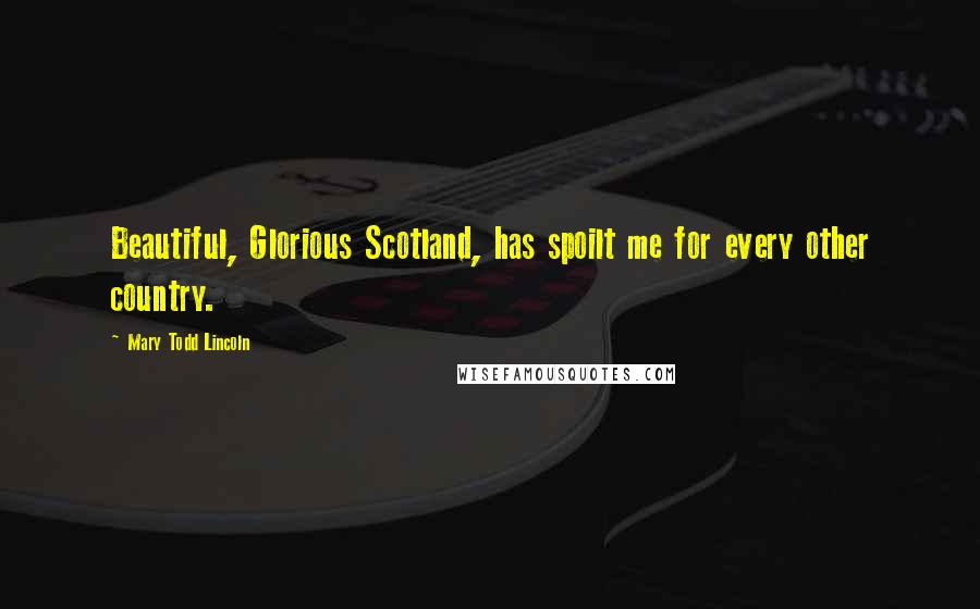 Mary Todd Lincoln quotes: Beautiful, Glorious Scotland, has spoilt me for every other country.