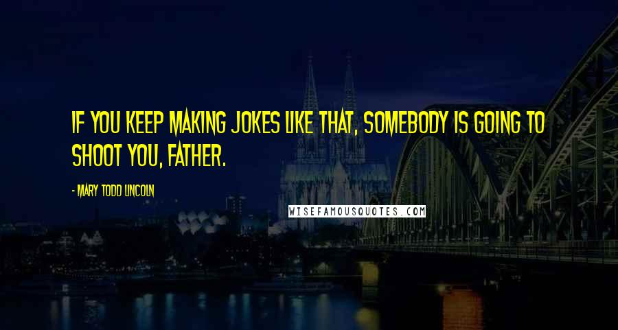 Mary Todd Lincoln quotes: If you keep making jokes like that, somebody is going to shoot you, father.