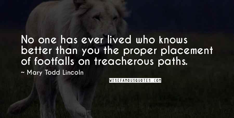 Mary Todd Lincoln quotes: No one has ever lived who knows better than you the proper placement of footfalls on treacherous paths.