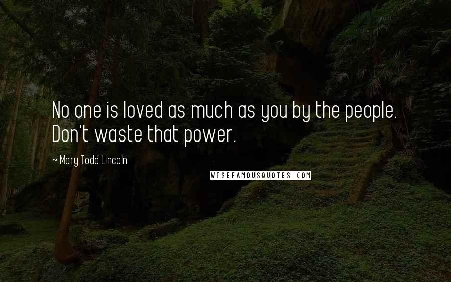 Mary Todd Lincoln quotes: No one is loved as much as you by the people. Don't waste that power.