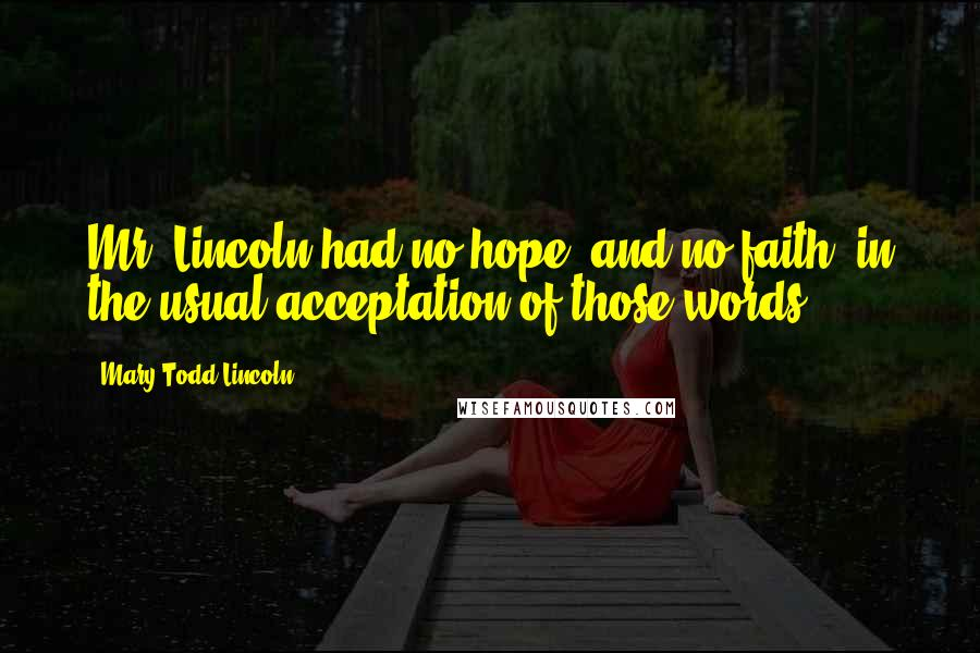 Mary Todd Lincoln quotes: Mr. Lincoln had no hope, and no faith, in the usual acceptation of those words.