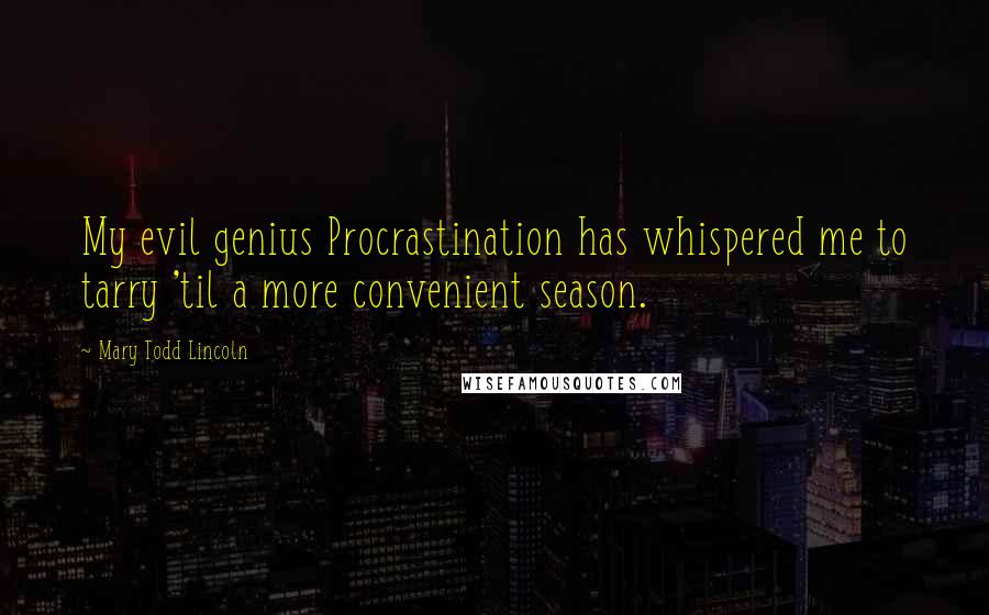 Mary Todd Lincoln quotes: My evil genius Procrastination has whispered me to tarry 'til a more convenient season.