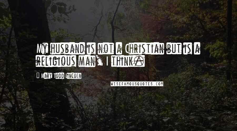 Mary Todd Lincoln quotes: My husband is not a Christian but is a religious man, I think.