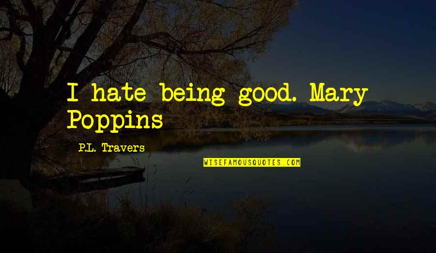 Mary Travers Quotes By P.L. Travers: I hate being good.-Mary Poppins