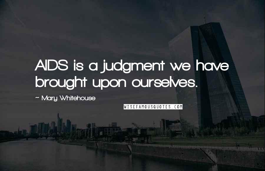 Mary Whitehouse quotes: AIDS is a judgment we have brought upon ourselves.