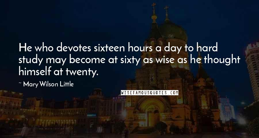 Mary Wilson Little quotes: He who devotes sixteen hours a day to hard study may become at sixty as wise as he thought himself at twenty.