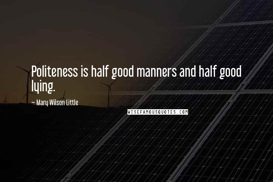 Mary Wilson Little quotes: Politeness is half good manners and half good lying.