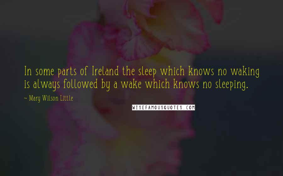 Mary Wilson Little quotes: In some parts of Ireland the sleep which knows no waking is always followed by a wake which knows no sleeping.