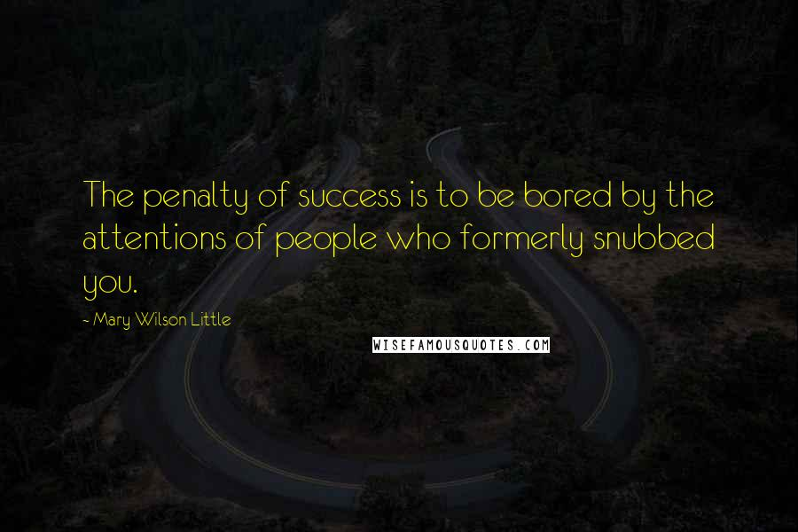 Mary Wilson Little quotes: The penalty of success is to be bored by the attentions of people who formerly snubbed you.