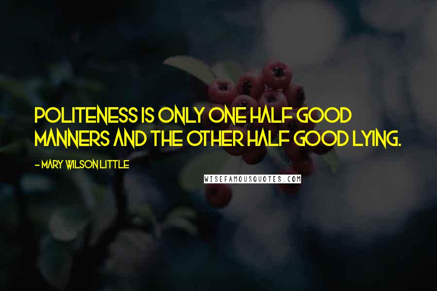 Mary Wilson Little quotes: Politeness is only one half good manners and the other half good lying.